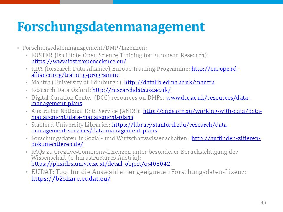 Forschungsdatenmanagement Forschungsdatenmanagement/DMP/Lizenzen: FOSTER (Facilitate Open Science Training for European Research):     RDA (Research Data Alliance) Europe Training Programme:   alliance.org/training-programmehttp://europe.rd- alliance.org/training-programme Mantra (University of Edinburgh):   Research Data Oxford:   Digital Curation Center (DCC) resources on DMPs:   management-planswww.dcc.ac.uk/resources/data- management-plans Australian National Data Service (ANDS):   management/data-management-planshttp://ands.org.au/working-with-data/data- management/data-management-plans Stanford University Libraries:   management-services/data-management-planshttps://library.stanford.edu/research/data- management-services/data-management-plans Forschungsdaten in Sozial- und Wirtschaftswissenschaften:   dokumentieren.de/  dokumentieren.de/ FAQs zu Creative-Commons-Lizenzen unter besonderer Berücksichtigung der Wissenschaft (e-Infrastructures Austria):     EUDAT: Tool für die Auswahl einer geeigneten Forschungsdaten-Lizenz: