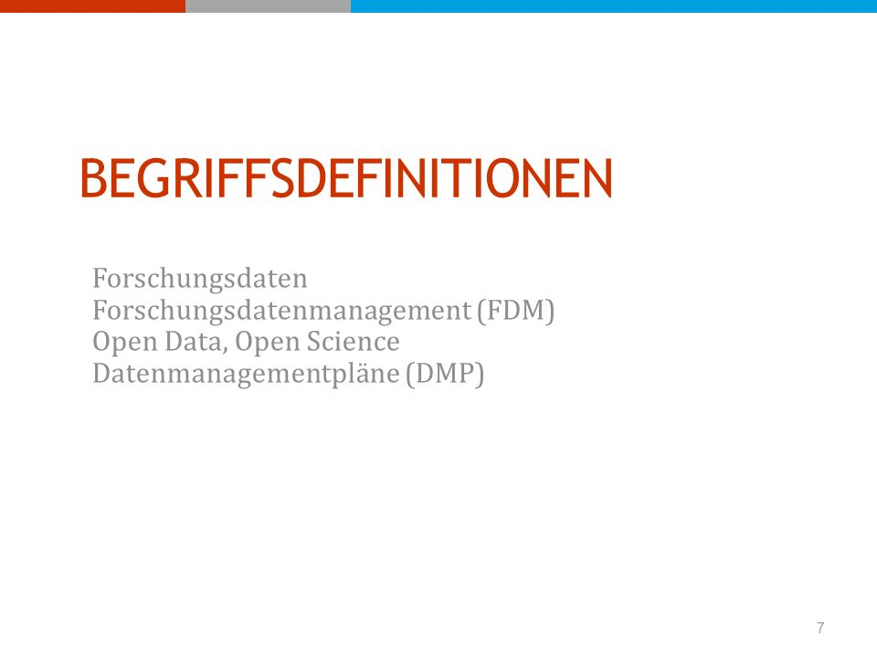 BEGRIFFSDEFINITIONEN Forschungsdaten Forschungsdatenmanagement (FDM) Open Data, Open Science Datenmanagementpläne (DMP) 7