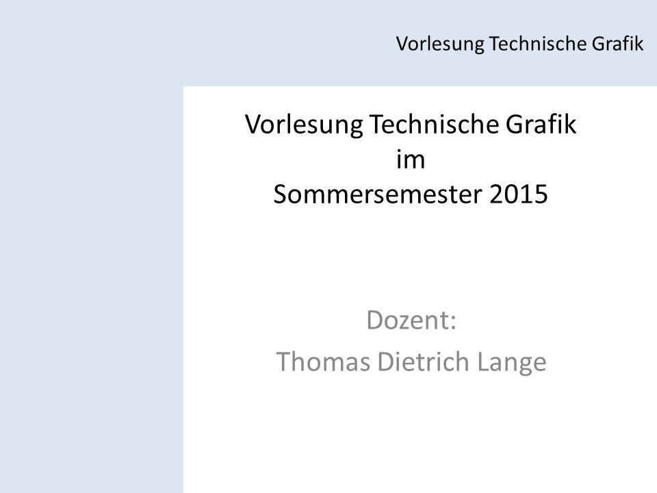 Vorlesung Technische Grafik im Sommersemester 2015 Dozent: Thomas Dietrich Lange Vorlesung Technische Grafik