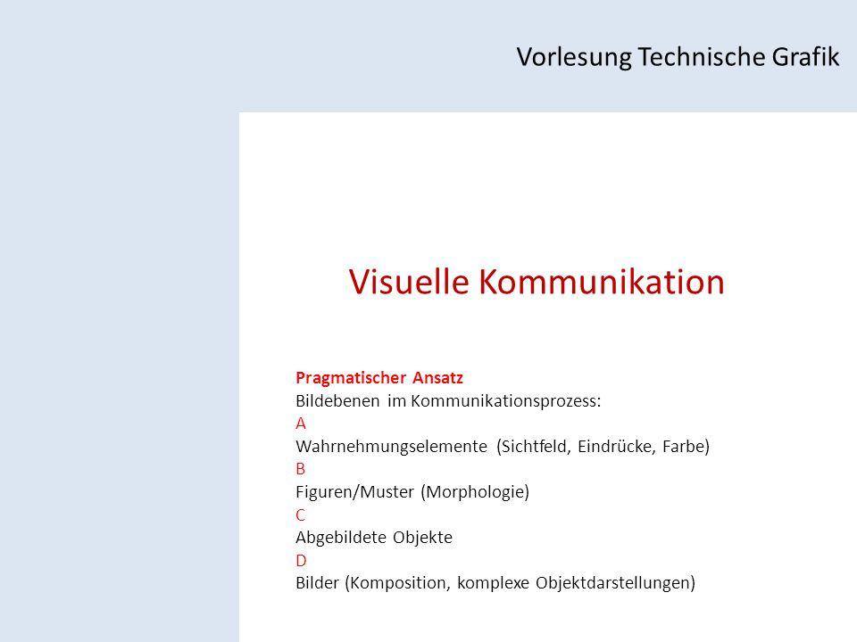 Visuelle Kommunikation Vorlesung Technische Grafik Pragmatischer Ansatz Bildebenen im Kommunikationsprozess: A Wahrnehmungselemente (Sichtfeld, Eindrücke, Farbe) B Figuren/Muster (Morphologie) C Abgebildete Objekte D Bilder (Komposition, komplexe Objektdarstellungen)