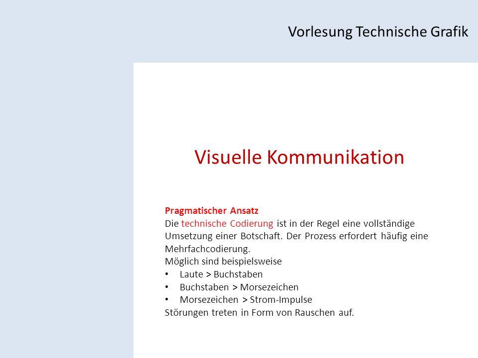 Visuelle Kommunikation Vorlesung Technische Grafik Pragmatischer Ansatz Die technische Codierung ist in der Regel eine vollständige Umsetzung einer Botschaft.