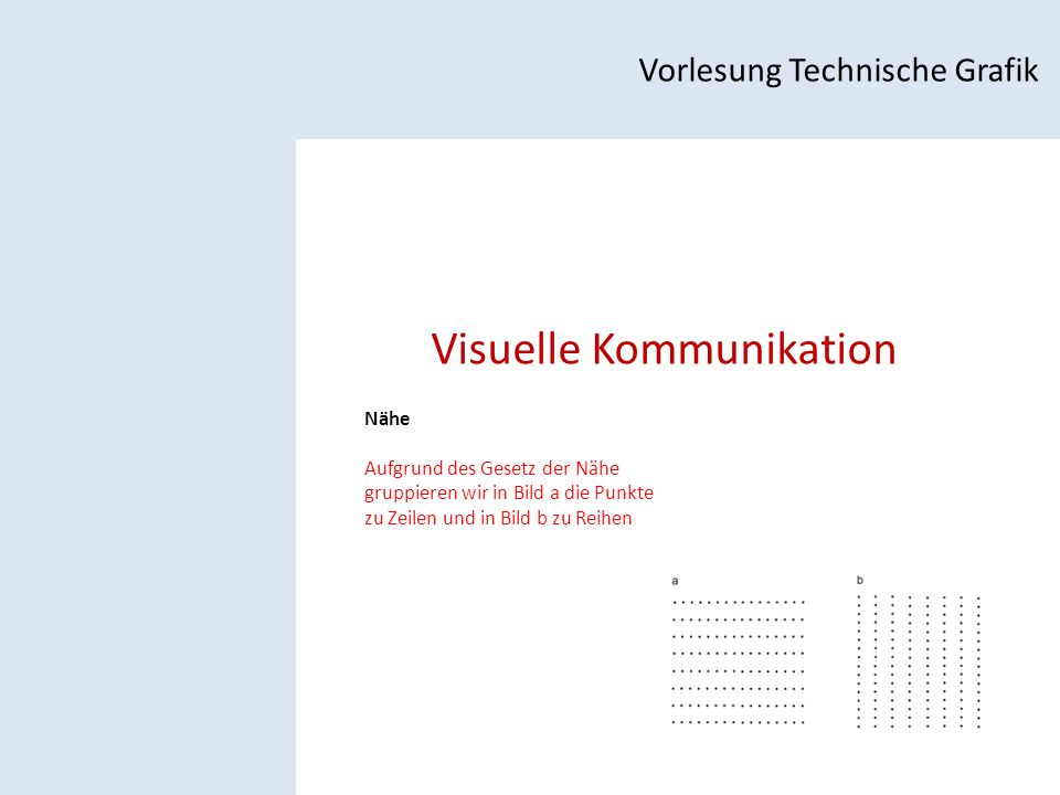Visuelle Kommunikation Vorlesung Technische Grafik Nähe Aufgrund des Gesetz der Nähe gruppieren wir in Bild a die Punkte zu Zeilen und in Bild b zu Reihen