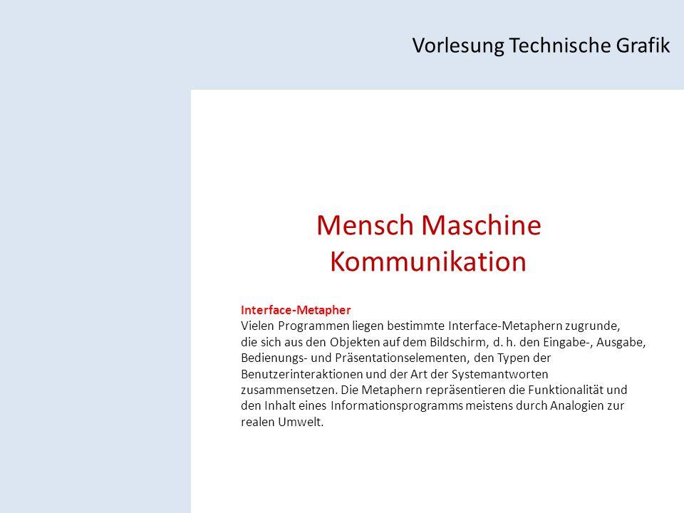 Mensch Maschine Kommunikation Vorlesung Technische Grafik Interface-Metapher Vielen Programmen liegen bestimmte Interface-Metaphern zugrunde, die sich aus den Objekten auf dem Bildschirm, d.