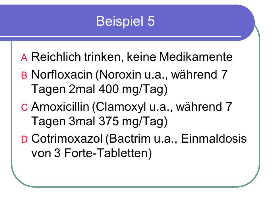 Beispiel 5 A Reichlich trinken, keine Medikamente B Norfloxacin (Noroxin u.a., während 7 Tagen 2mal 400 mg/Tag) C Amoxicillin (Clamoxyl u.a., während 7 Tagen 3mal 375 mg/Tag) D Cotrimoxazol (Bactrim u.a., Einmaldosis von 3 Forte-Tabletten)