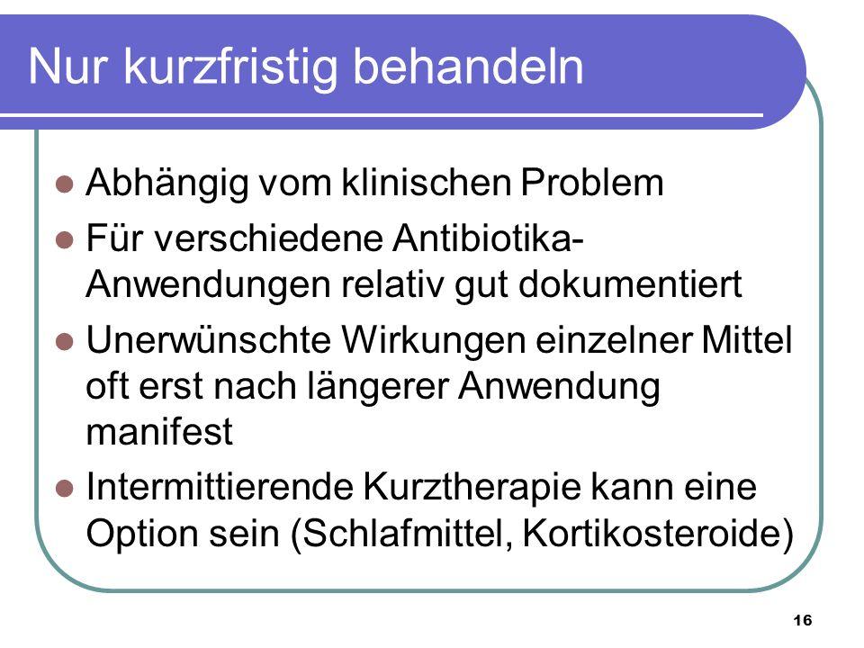 Nur kurzfristig behandeln Abhängig vom klinischen Problem Für verschiedene Antibiotika- Anwendungen relativ gut dokumentiert Unerwünschte Wirkungen einzelner Mittel oft erst nach längerer Anwendung manifest Intermittierende Kurztherapie kann eine Option sein (Schlafmittel, Kortikosteroide) 16