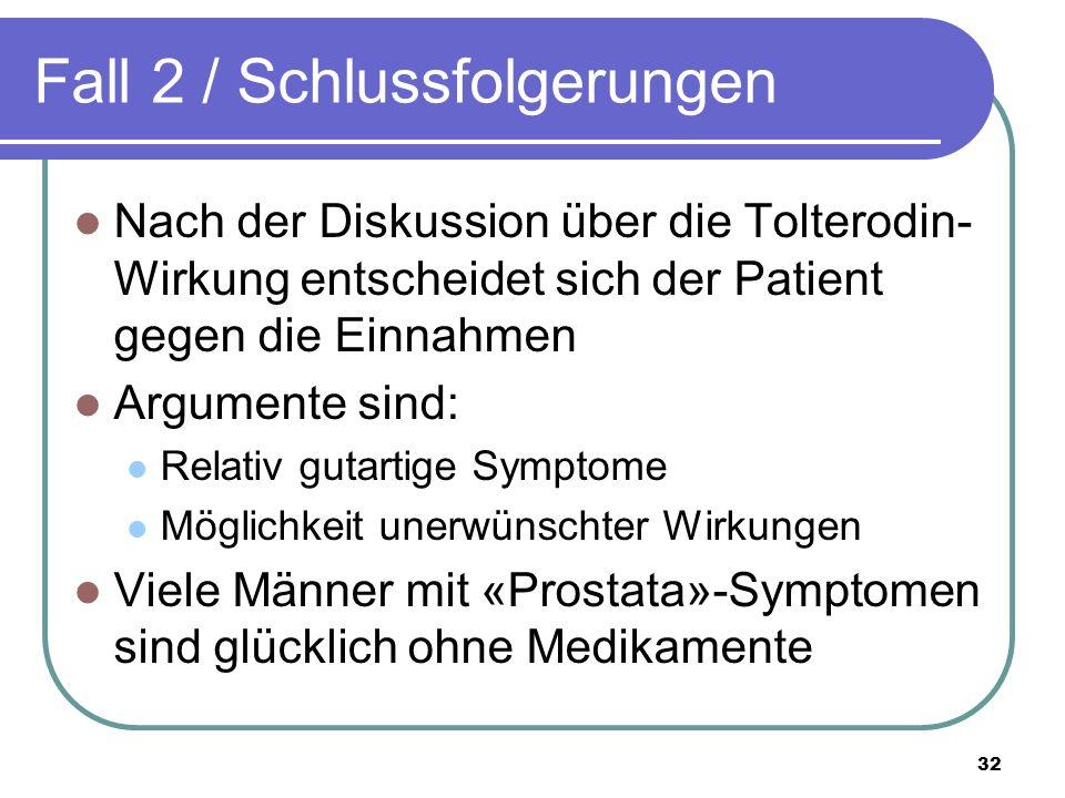 Fall 2 / Schlussfolgerungen Nach der Diskussion über die Tolterodin- Wirkung entscheidet sich der Patient gegen die Einnahmen Argumente sind: Relativ gutartige Symptome Möglichkeit unerwünschter Wirkungen Viele Männer mit «Prostata»-Symptomen sind glücklich ohne Medikamente 32