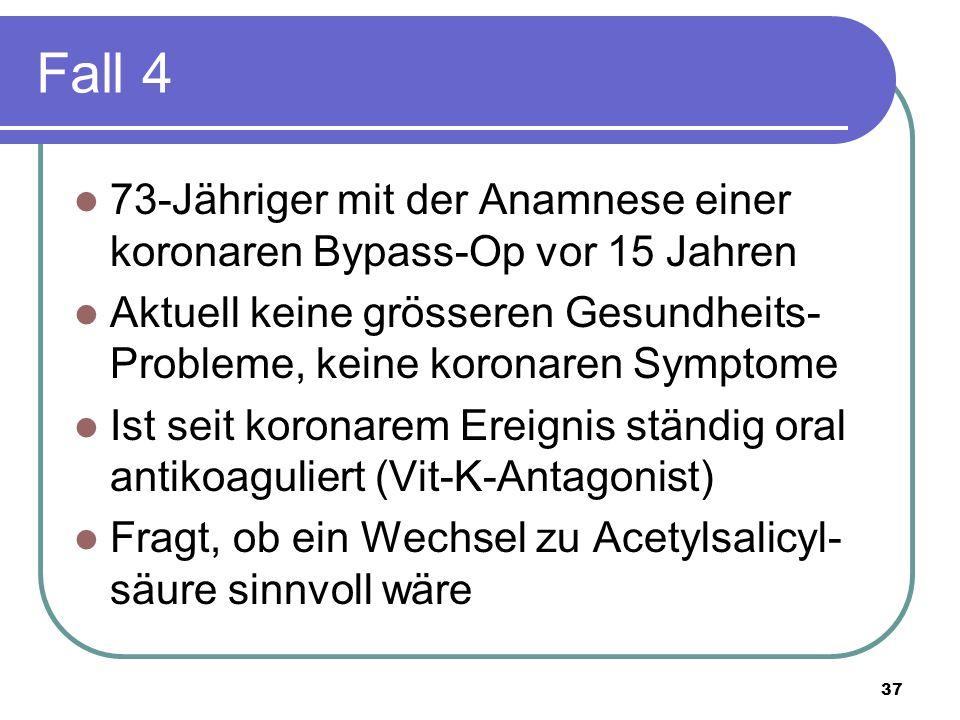 Fall 4 73-Jähriger mit der Anamnese einer koronaren Bypass-Op vor 15 Jahren Aktuell keine grösseren Gesundheits- Probleme, keine koronaren Symptome Ist seit koronarem Ereignis ständig oral antikoaguliert (Vit-K-Antagonist) Fragt, ob ein Wechsel zu Acetylsalicyl- säure sinnvoll wäre 37