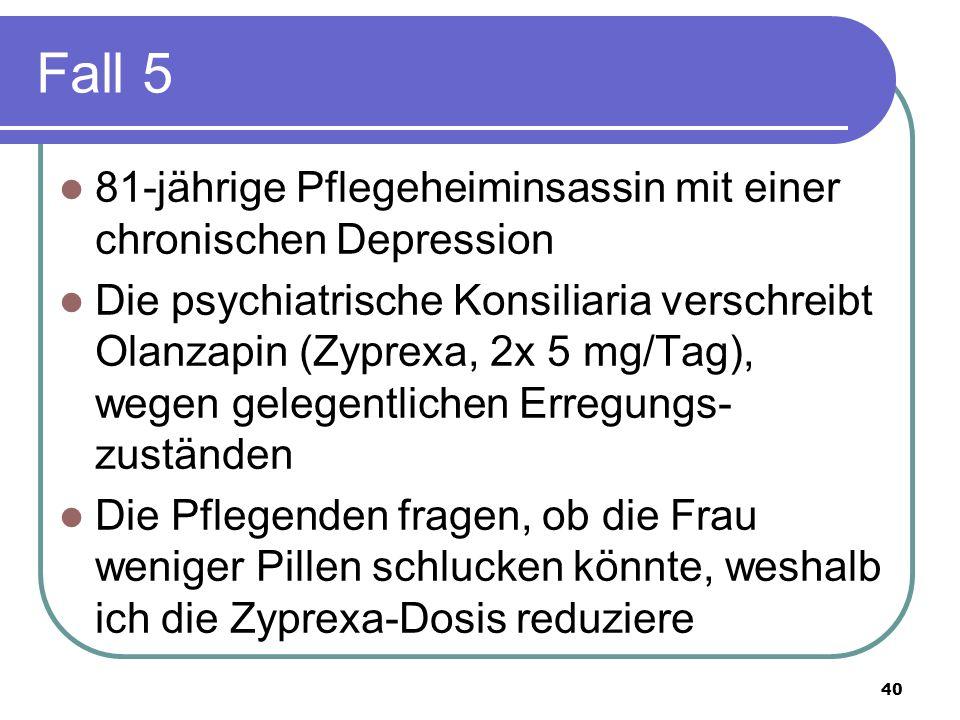 Fall 5 81-jährige Pflegeheiminsassin mit einer chronischen Depression Die psychiatrische Konsiliaria verschreibt Olanzapin (Zyprexa, 2x 5 mg/Tag), wegen gelegentlichen Erregungs- zuständen Die Pflegenden fragen, ob die Frau weniger Pillen schlucken könnte, weshalb ich die Zyprexa-Dosis reduziere 40