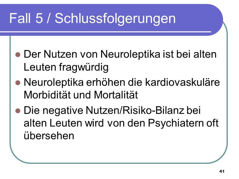 Fall 5 / Schlussfolgerungen Der Nutzen von Neuroleptika ist bei alten Leuten fragwürdig Neuroleptika erhöhen die kardiovaskuläre Morbidität und Mortalität Die negative Nutzen/Risiko-Bilanz bei alten Leuten wird von den Psychiatern oft übersehen 41