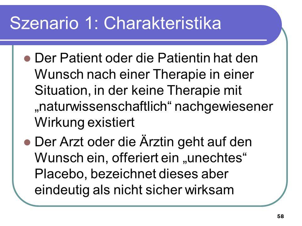 """Szenario 1: Charakteristika Der Patient oder die Patientin hat den Wunsch nach einer Therapie in einer Situation, in der keine Therapie mit """"naturwissenschaftlich nachgewiesener Wirkung existiert Der Arzt oder die Ärztin geht auf den Wunsch ein, offeriert ein """"unechtes Placebo, bezeichnet dieses aber eindeutig als nicht sicher wirksam 58"""