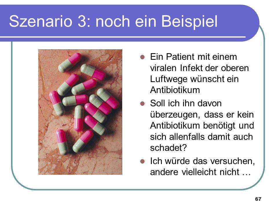 Szenario 3: noch ein Beispiel Ein Patient mit einem viralen Infekt der oberen Luftwege wünscht ein Antibiotikum Soll ich ihn davon überzeugen, dass er kein Antibiotikum benötigt und sich allenfalls damit auch schadet.