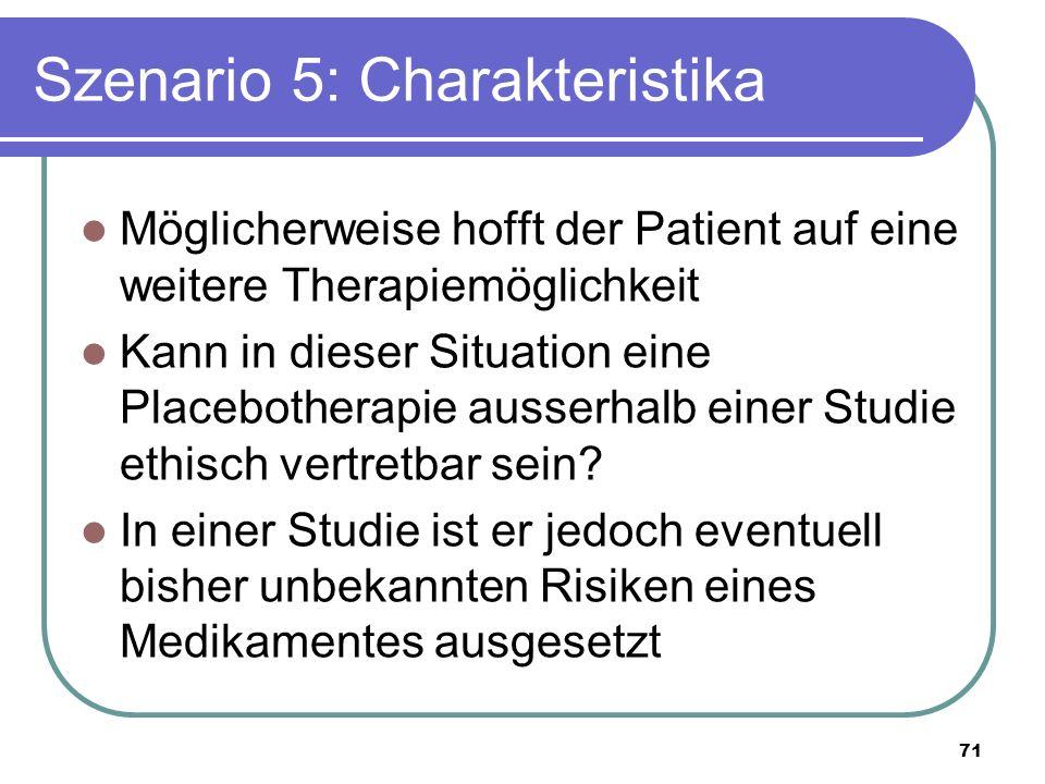 Szenario 5: Charakteristika Möglicherweise hofft der Patient auf eine weitere Therapiemöglichkeit Kann in dieser Situation eine Placebotherapie ausserhalb einer Studie ethisch vertretbar sein.