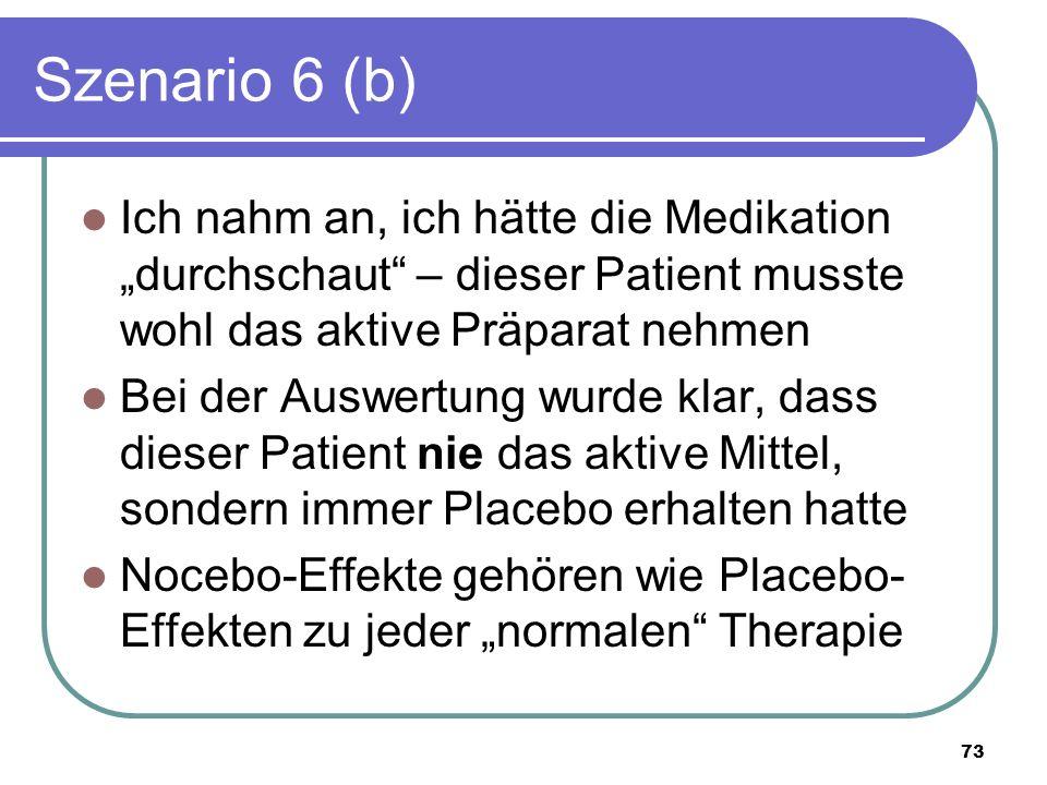 """Szenario 6 (b) Ich nahm an, ich hätte die Medikation """"durchschaut – dieser Patient musste wohl das aktive Präparat nehmen Bei der Auswertung wurde klar, dass dieser Patient nie das aktive Mittel, sondern immer Placebo erhalten hatte Nocebo-Effekte gehören wie Placebo- Effekten zu jeder """"normalen Therapie 73"""