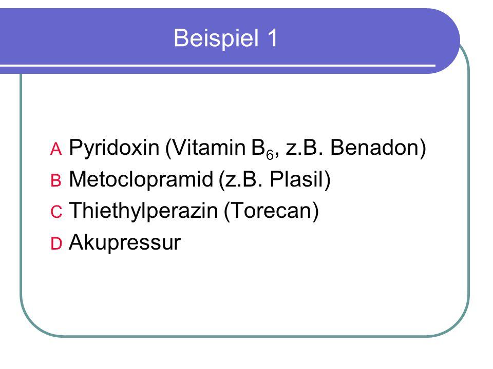 Beispiel 1 A Pyridoxin (Vitamin B 6, z.B. Benadon) B Metoclopramid (z.B.