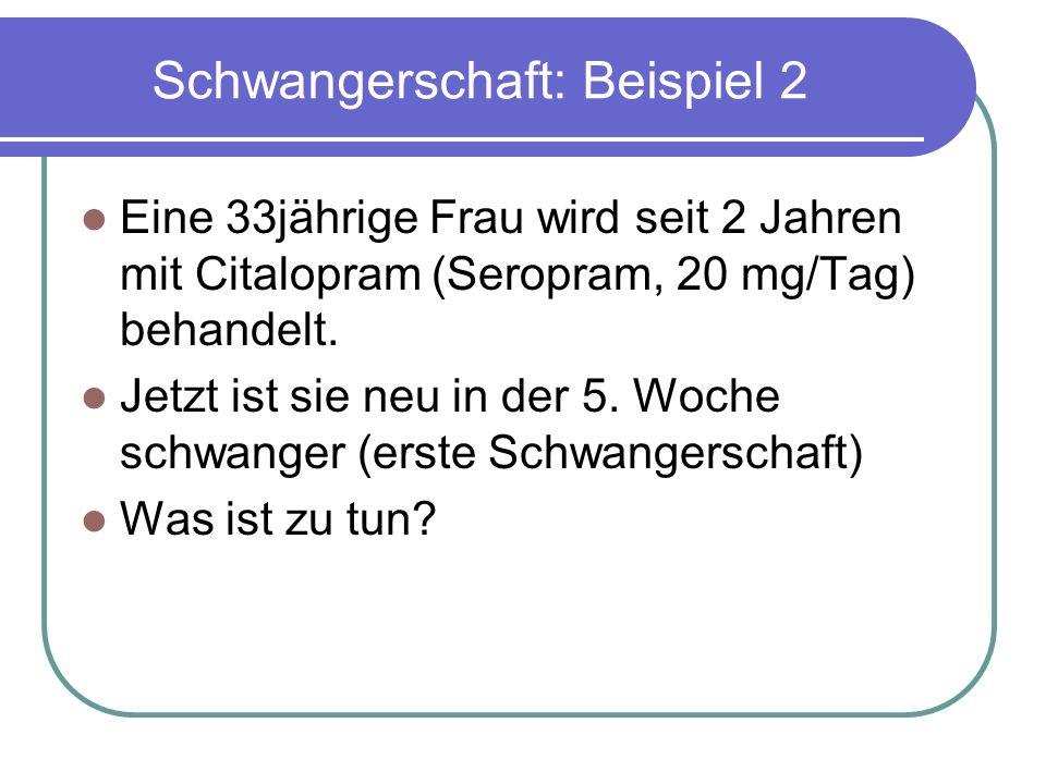 Schwangerschaft: Beispiel 2 Eine 33jährige Frau wird seit 2 Jahren mit Citalopram (Seropram, 20 mg/Tag) behandelt.