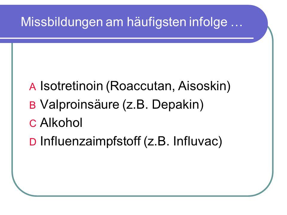 Missbildungen am häufigsten infolge … A Isotretinoin (Roaccutan, Aisoskin) B Valproinsäure (z.B.