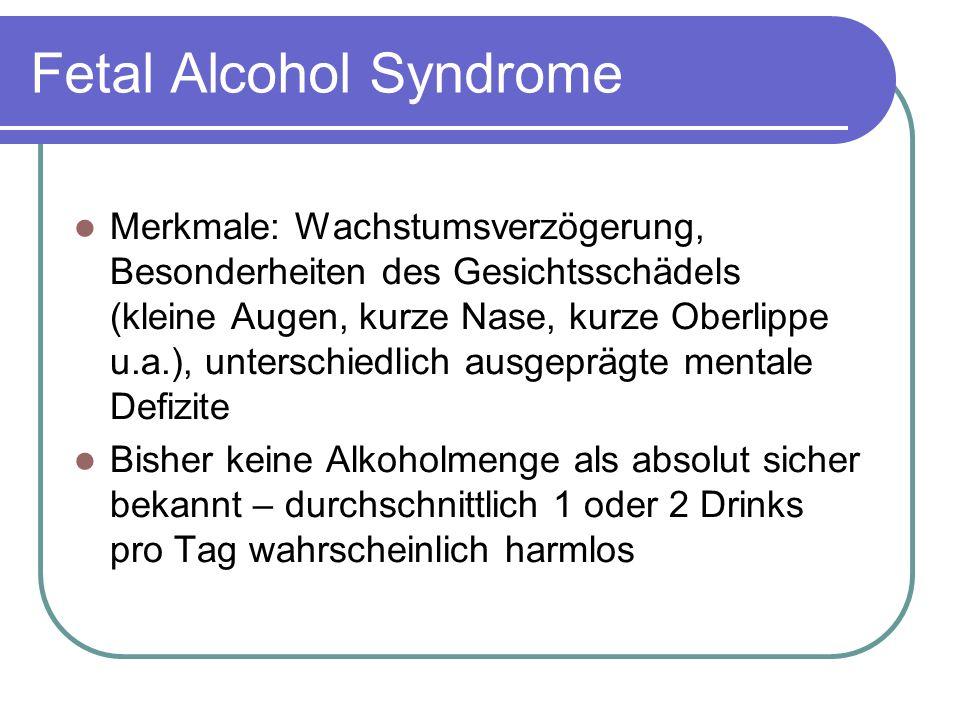 Fetal Alcohol Syndrome Merkmale: Wachstumsverzögerung, Besonderheiten des Gesichtsschädels (kleine Augen, kurze Nase, kurze Oberlippe u.a.), unterschiedlich ausgeprägte mentale Defizite Bisher keine Alkoholmenge als absolut sicher bekannt – durchschnittlich 1 oder 2 Drinks pro Tag wahrscheinlich harmlos
