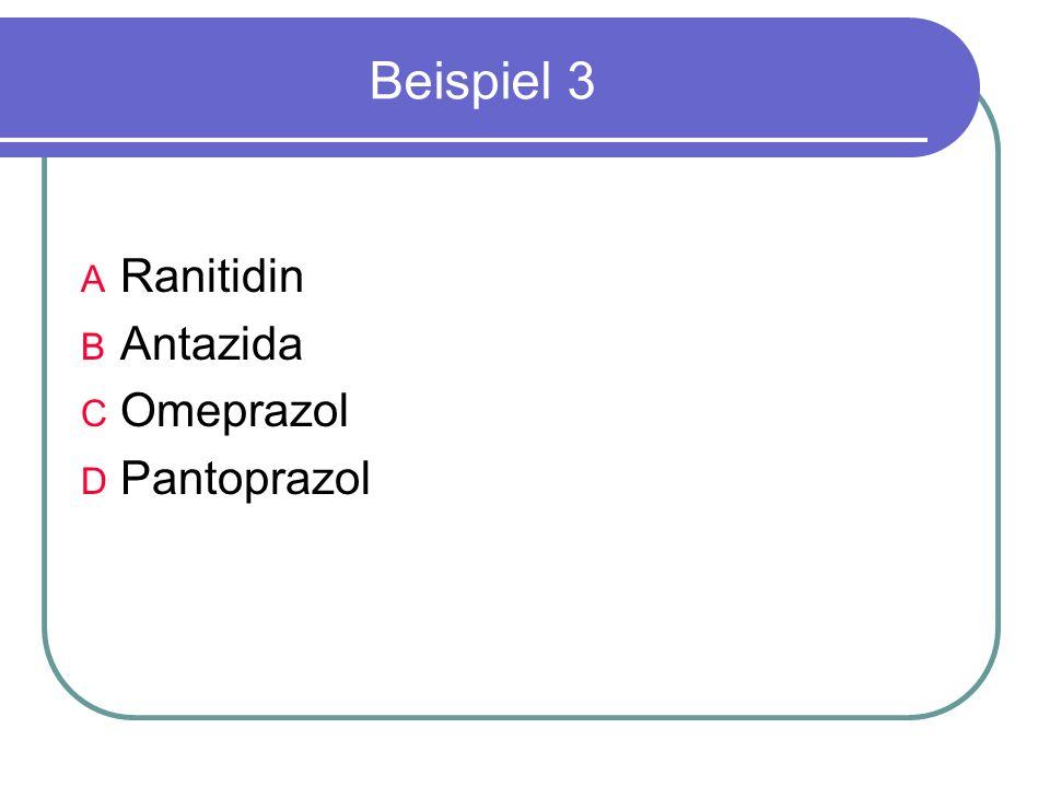 Beispiel 3 A Ranitidin B Antazida C Omeprazol D Pantoprazol