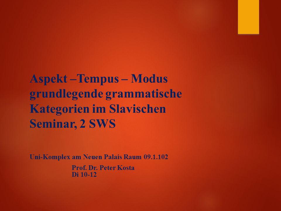 Aspekt –Tempus – Modus grundlegende grammatische Kategorien im Slavischen Seminar, 2 SWS Uni-Komplex am Neuen Palais Raum 09.1.102 Prof.