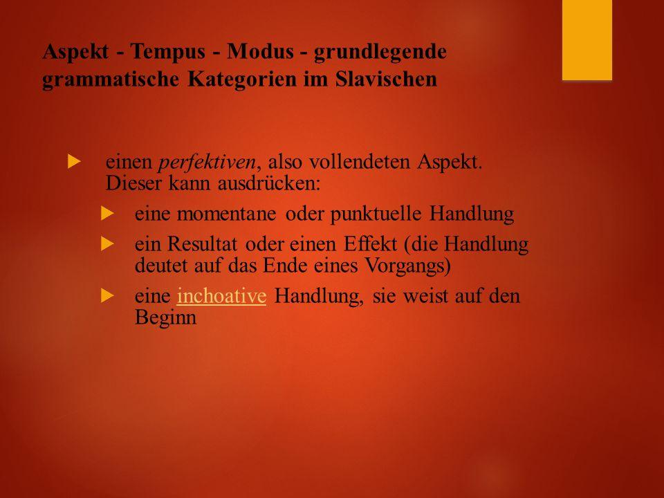 Aspekt - Tempus - Modus - grundlegende grammatische Kategorien im Slavischen  einen perfektiven, also vollendeten Aspekt.