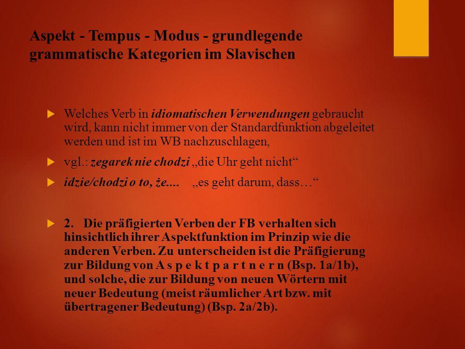 """Aspekt - Tempus - Modus - grundlegende grammatische Kategorien im Slavischen  Welches Verb in idiomatischen Verwendungen gebraucht wird, kann nicht immer von der Standardfunktion abgeleitet werden und ist im WB nachzuschlagen,  vgl.: zegarek nie chodzi """"die Uhr geht nicht  idzie/chodzi o to, że...."""