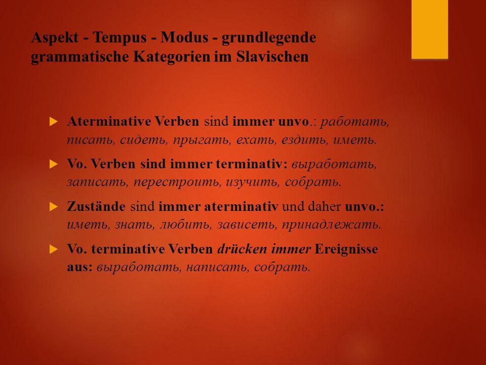 Aspekt - Tempus - Modus - grundlegende grammatische Kategorien im Slavischen  Aterminative Verben sind immer unvo.: работать, писать, сидеть, прыгать, ехать, ездить, иметь.