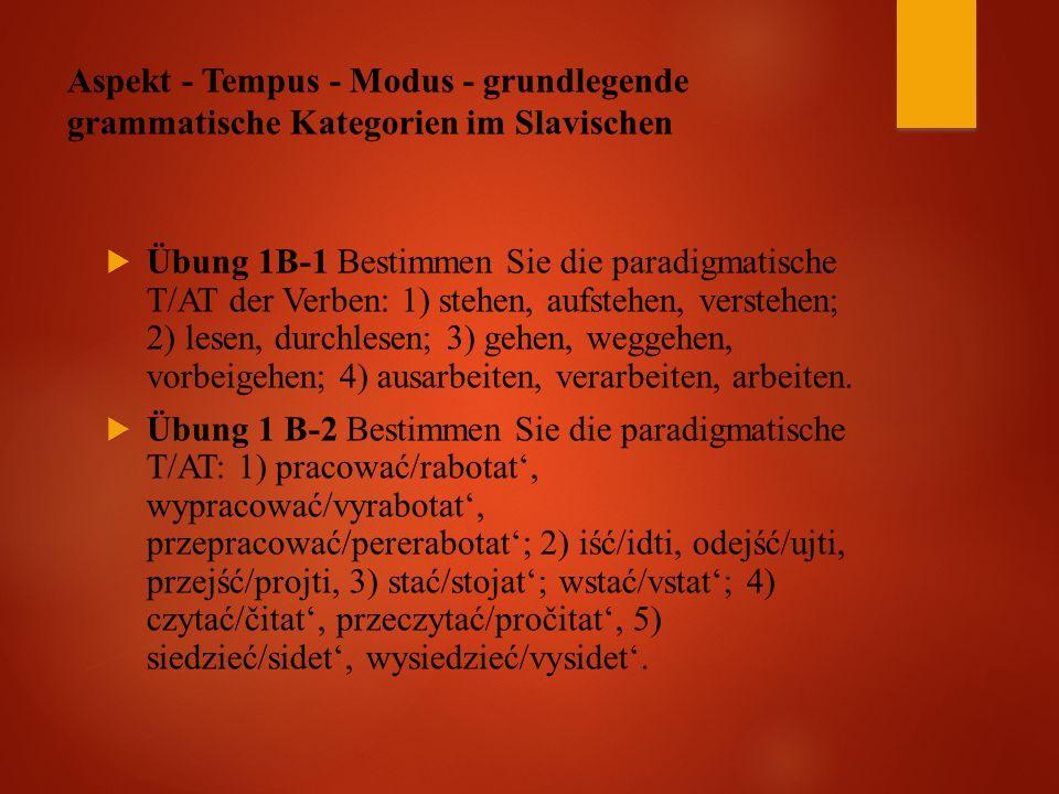 Aspekt - Tempus - Modus - grundlegende grammatische Kategorien im Slavischen  Übung 1B-1 Bestimmen Sie die paradigmatische T/AT der Verben: 1) stehen, aufstehen, verstehen; 2) lesen, durchlesen; 3) gehen, weggehen, vorbeigehen; 4) ausarbeiten, verarbeiten, arbeiten.