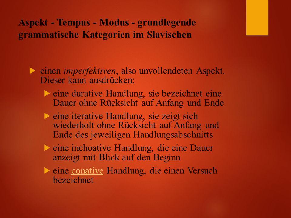 Aspekt - Tempus - Modus - grundlegende grammatische Kategorien im Slavischen  einen imperfektiven, also unvollendeten Aspekt.