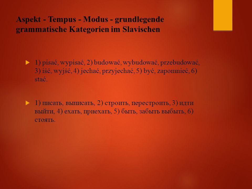 Aspekt - Tempus - Modus - grundlegende grammatische Kategorien im Slavischen  1) pisać, wypisać, 2) budować, wybudować, przebudować, 3) iść, wyjść, 4) jechać, przyjechać, 5) być, zapomnieć, 6) stać.