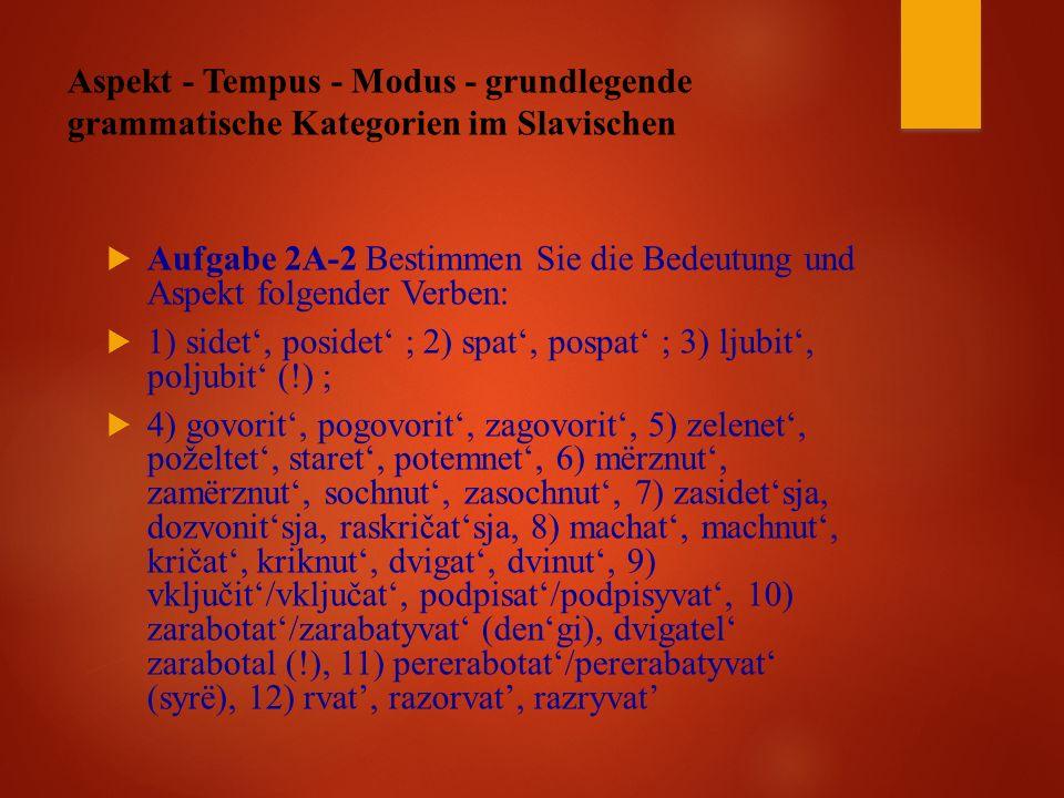 Aspekt - Tempus - Modus - grundlegende grammatische Kategorien im Slavischen  Aufgabe 2A-2 Bestimmen Sie die Bedeutung und Aspekt folgender Verben:  1) sidet', posidet' ; 2) spat', pospat' ; 3) ljubit', poljubit' (!) ;  4) govorit', pogovorit', zagovorit', 5) zelenet', poželtet', staret', potemnet', 6) mërznut', zamërznut', sochnut', zasochnut', 7) zasidet'sja, dozvonit'sja, raskričat'sja, 8) machat', machnut', kričat', kriknut', dvigat', dvinut', 9) vključit'/vključat', podpisat'/podpisyvat', 10) zarabotat'/zarabatyvat' (den'gi), dvigatel' zarabotal (!), 11) pererabotat'/pererabatyvat' (syrë), 12) rvat', razorvat', razryvat'