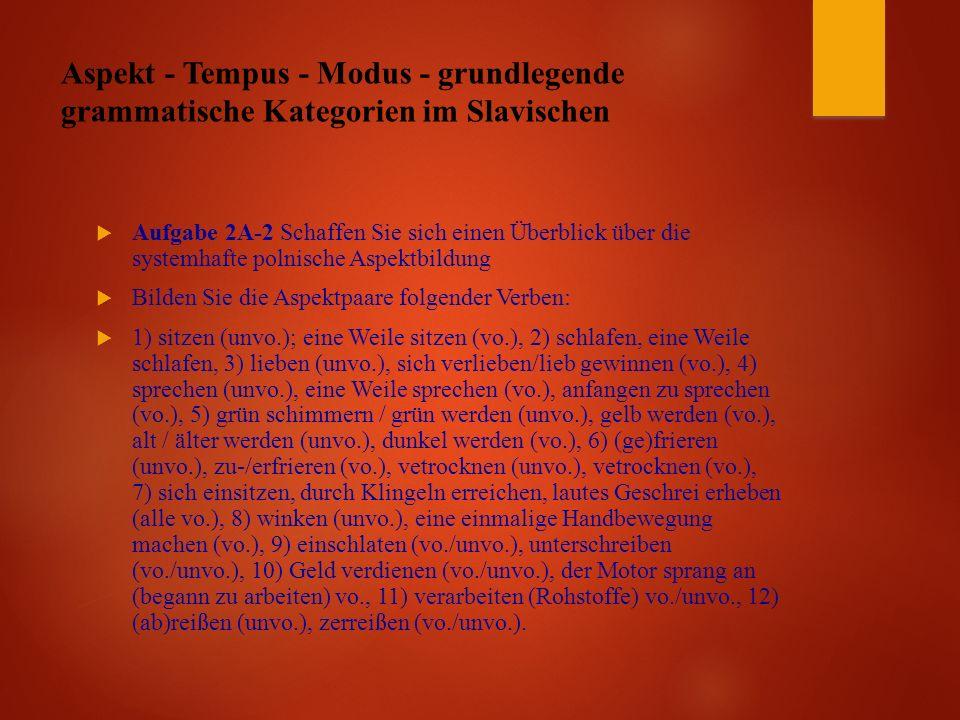 Aspekt - Tempus - Modus - grundlegende grammatische Kategorien im Slavischen  Aufgabe 2A-2 Schaffen Sie sich einen Überblick über die systemhafte polnische Aspektbildung  Bilden Sie die Aspektpaare folgender Verben:  1) sitzen (unvo.); eine Weile sitzen (vo.), 2) schlafen, eine Weile schlafen, 3) lieben (unvo.), sich verlieben/lieb gewinnen (vo.), 4) sprechen (unvo.), eine Weile sprechen (vo.), anfangen zu sprechen (vo.), 5) grün schimmern / grün werden (unvo.), gelb werden (vo.), alt / älter werden (unvo.), dunkel werden (vo.), 6) (ge)frieren (unvo.), zu-/erfrieren (vo.), vetrocknen (unvo.), vetrocknen (vo.), 7) sich einsitzen, durch Klingeln erreichen, lautes Geschrei erheben (alle vo.), 8) winken (unvo.), eine einmalige Handbewegung machen (vo.), 9) einschlaten (vo./unvo.), unterschreiben (vo./unvo.), 10) Geld verdienen (vo./unvo.), der Motor sprang an (begann zu arbeiten) vo., 11) verarbeiten (Rohstoffe) vo./unvo., 12) (ab)reißen (unvo.), zerreißen (vo./unvo.).
