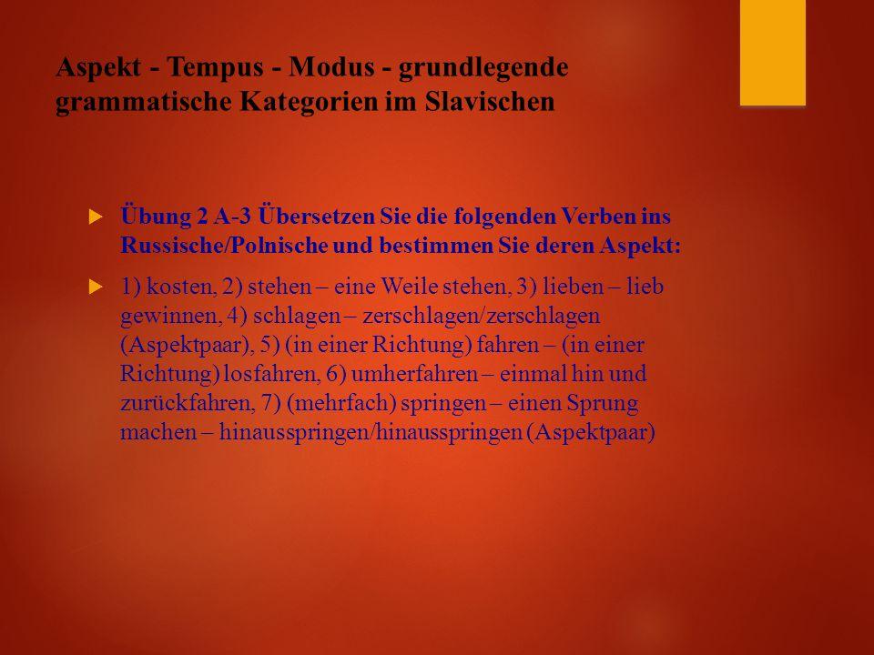 Aspekt - Tempus - Modus - grundlegende grammatische Kategorien im Slavischen  Übung 2 A-3 Übersetzen Sie die folgenden Verben ins Russische/Polnische und bestimmen Sie deren Aspekt:  1) kosten, 2) stehen – eine Weile stehen, 3) lieben – lieb gewinnen, 4) schlagen – zerschlagen/zerschlagen (Aspektpaar), 5) (in einer Richtung) fahren – (in einer Richtung) losfahren, 6) umherfahren – einmal hin und zurückfahren, 7) (mehrfach) springen – einen Sprung machen – hinausspringen/hinausspringen (Aspektpaar)