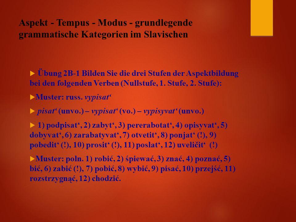 Aspekt - Tempus - Modus - grundlegende grammatische Kategorien im Slavischen  Übung 2B-1 Bilden Sie die drei Stufen der Aspektbildung bei den folgenden Verben (Nullstufe, 1.
