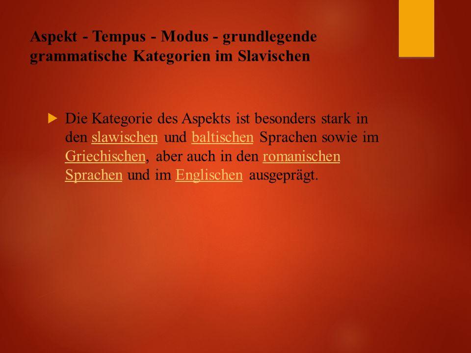 Aspekt - Tempus - Modus - grundlegende grammatische Kategorien im Slavischen  Die Kategorie des Aspekts ist besonders stark in den slawischen und baltischen Sprachen sowie im Griechischen, aber auch in den romanischen Sprachen und im Englischen ausgeprägt.slawischenbaltischen Griechischenromanischen SprachenEnglischen