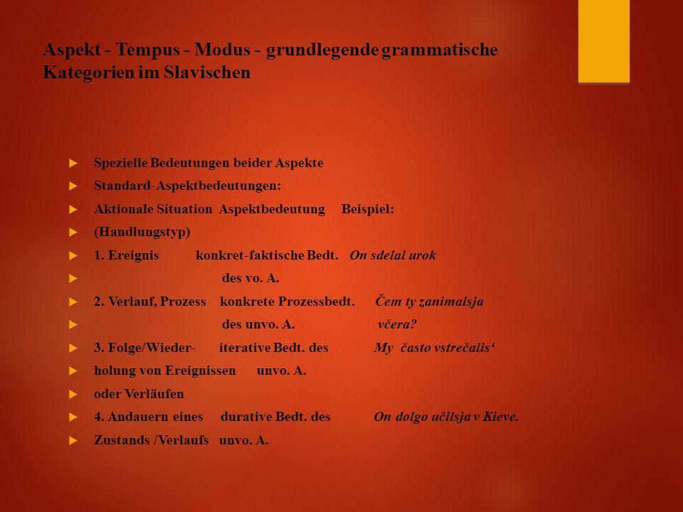 Aspekt - Tempus - Modus - grundlegende grammatische Kategorien im Slavischen  Spezielle Bedeutungen beider Aspekte  Standard-Aspektbedeutungen:  Aktionale Situation Aspektbedeutung Beispiel:  (Handlungstyp)  1.