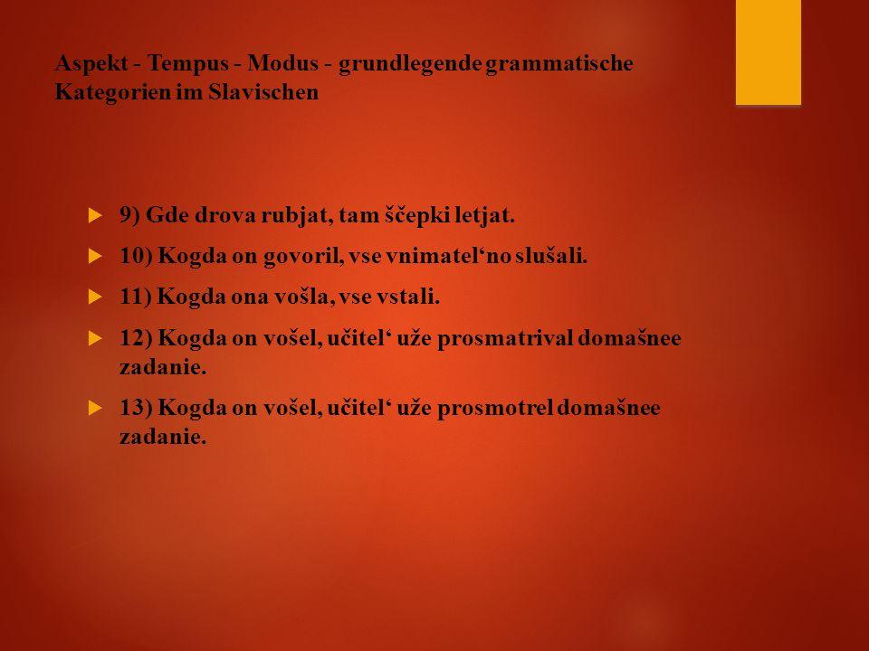 Aspekt - Tempus - Modus - grundlegende grammatische Kategorien im Slavischen  9) Gde drova rubjat, tam ščepki letjat.