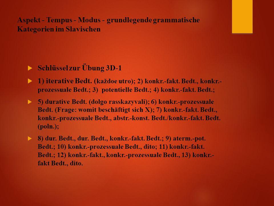 Aspekt - Tempus - Modus - grundlegende grammatische Kategorien im Slavischen  Schlüssel zur Übung 3D-1  1) iterative Bedt.