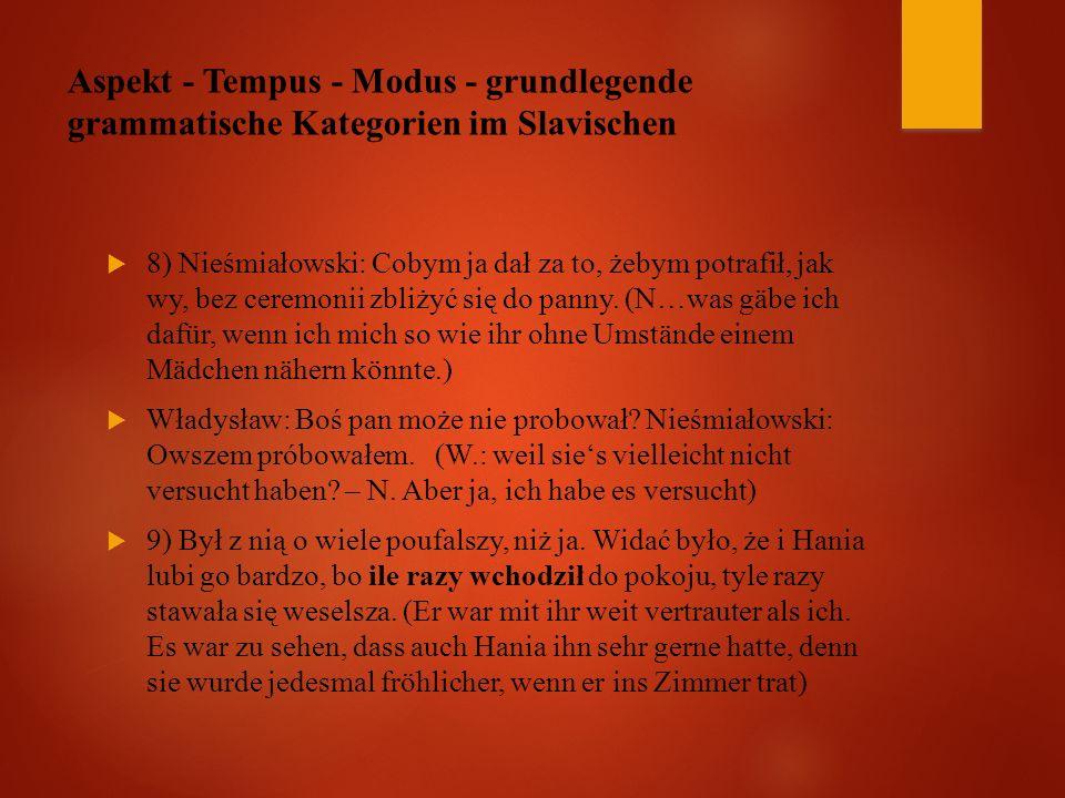 Aspekt - Tempus - Modus - grundlegende grammatische Kategorien im Slavischen  8) Nieśmiałowski: Cobym ja dał za to, żebym potrafił, jak wy, bez ceremonii zbliżyć się do panny.