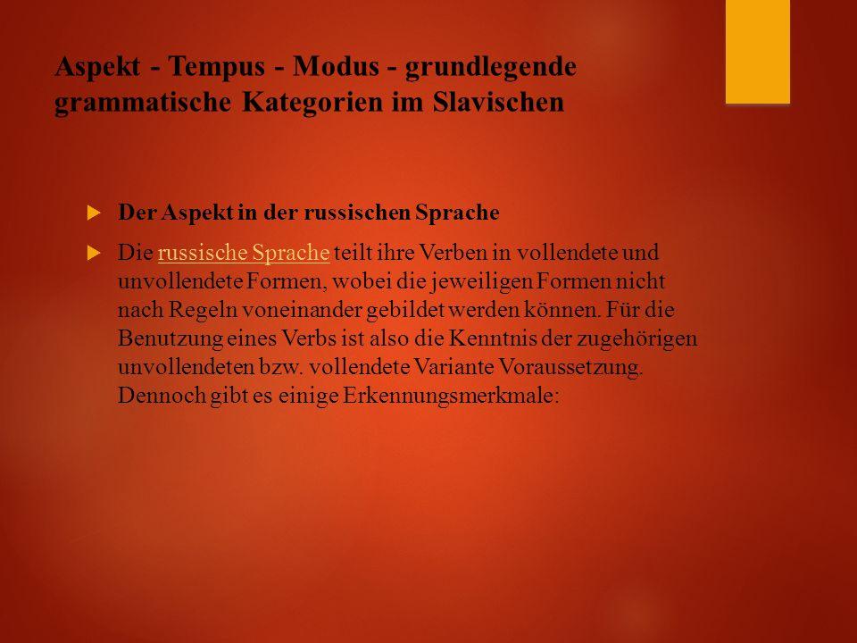 Aspekt - Tempus - Modus - grundlegende grammatische Kategorien im Slavischen  Der Aspekt in der russischen Sprache  Die russische Sprache teilt ihre Verben in vollendete und unvollendete Formen, wobei die jeweiligen Formen nicht nach Regeln voneinander gebildet werden können.