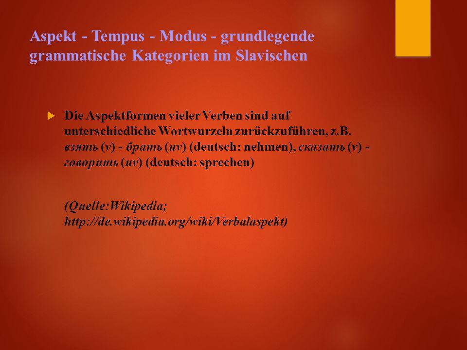 Aspekt - Tempus - Modus - grundlegende grammatische Kategorien im Slavischen  Die Aspektformen vieler Verben sind auf unterschiedliche Wortwurzeln zurückzuführen, z.B.