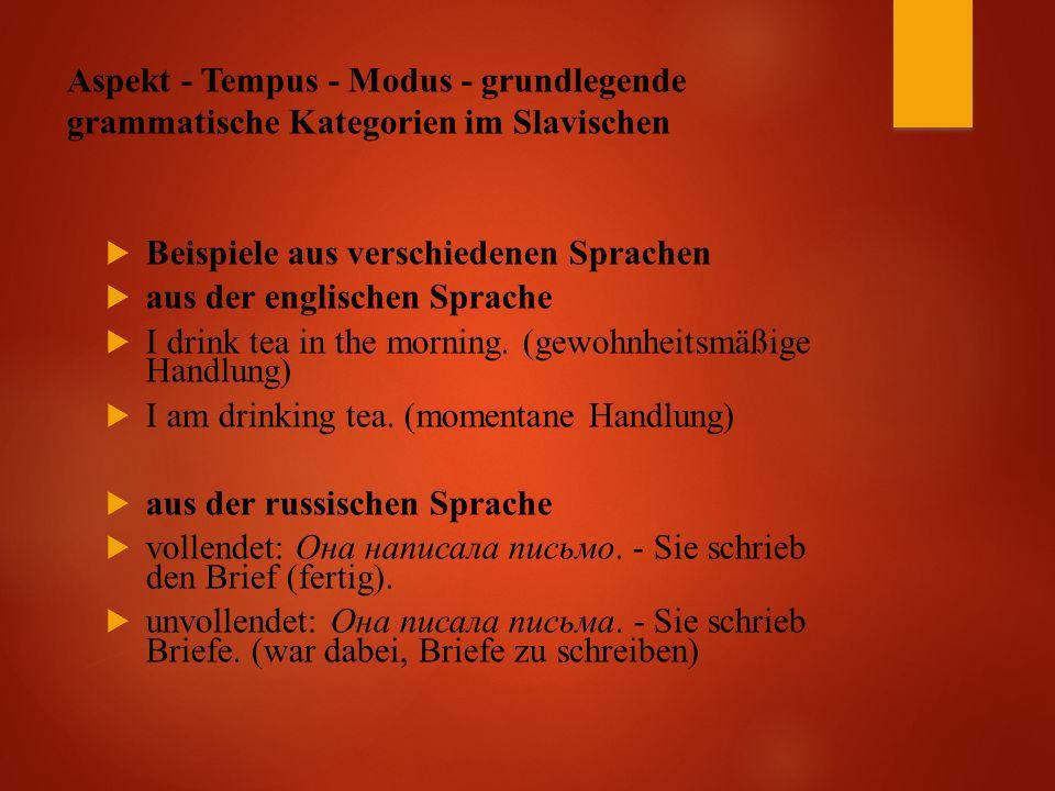 Aspekt - Tempus - Modus - grundlegende grammatische Kategorien im Slavischen  Beispiele aus verschiedenen Sprachen  aus der englischen Sprache  I drink tea in the morning.