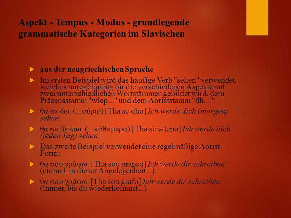 Aspekt - Tempus - Modus - grundlegende grammatische Kategorien im Slavischen  aus der neugriechischen Sprache  Im ersten Beispiel wird das häufige Verb sehen verwendet, welches unregelmäßig für die verschiedenen Aspekte mit zwei unterschiedlichen Wortstämmen gebildet wird, dem Präsensstamm wlep... und dem Aoriststamm dh... :  θα σε δω.