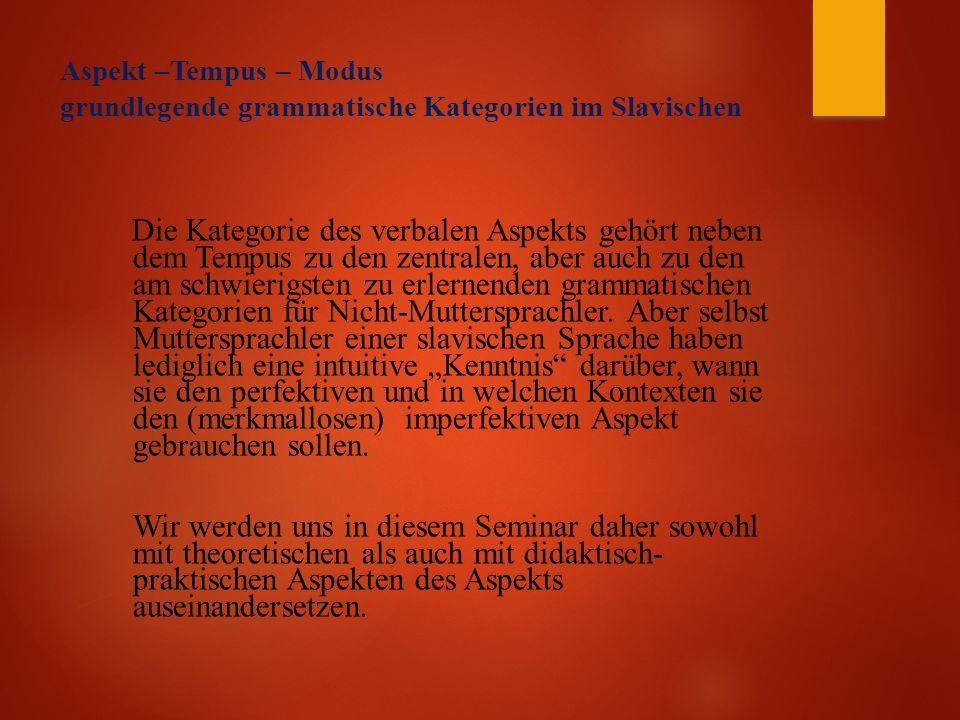 Aspekt –Tempus – Modus grundlegende grammatische Kategorien im Slavischen Die Kategorie des verbalen Aspekts gehört neben dem Tempus zu den zentralen, aber auch zu den am schwierigsten zu erlernenden grammatischen Kategorien für Nicht-Muttersprachler.