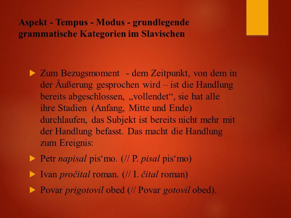 """Aspekt - Tempus - Modus - grundlegende grammatische Kategorien im Slavischen  Zum Bezugsmoment - dem Zeitpunkt, von dem in der Äußerung gesprochen wird – ist die Handlung bereits abgeschlossen, """"vollendet , sie hat alle ihre Stadien (Anfang, Mitte und Ende) durchlaufen, das Subjekt ist bereits nicht mehr mit der Handlung befasst."""