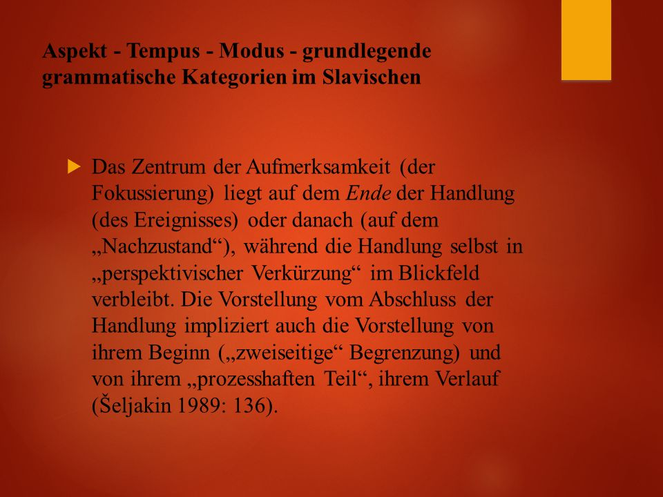 """Aspekt - Tempus - Modus - grundlegende grammatische Kategorien im Slavischen  Das Zentrum der Aufmerksamkeit (der Fokussierung) liegt auf dem Ende der Handlung (des Ereignisses) oder danach (auf dem """"Nachzustand ), während die Handlung selbst in """"perspektivischer Verkürzung im Blickfeld verbleibt."""