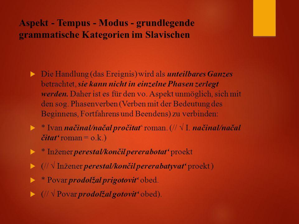 Aspekt - Tempus - Modus - grundlegende grammatische Kategorien im Slavischen  Die Handlung (das Ereignis) wird als unteilbares Ganzes betrachtet, sie kann nicht in einzelne Phasen zerlegt werden.
