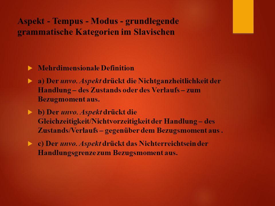 Aspekt - Tempus - Modus - grundlegende grammatische Kategorien im Slavischen  Mehrdimensionale Definition  a) Der unvo.