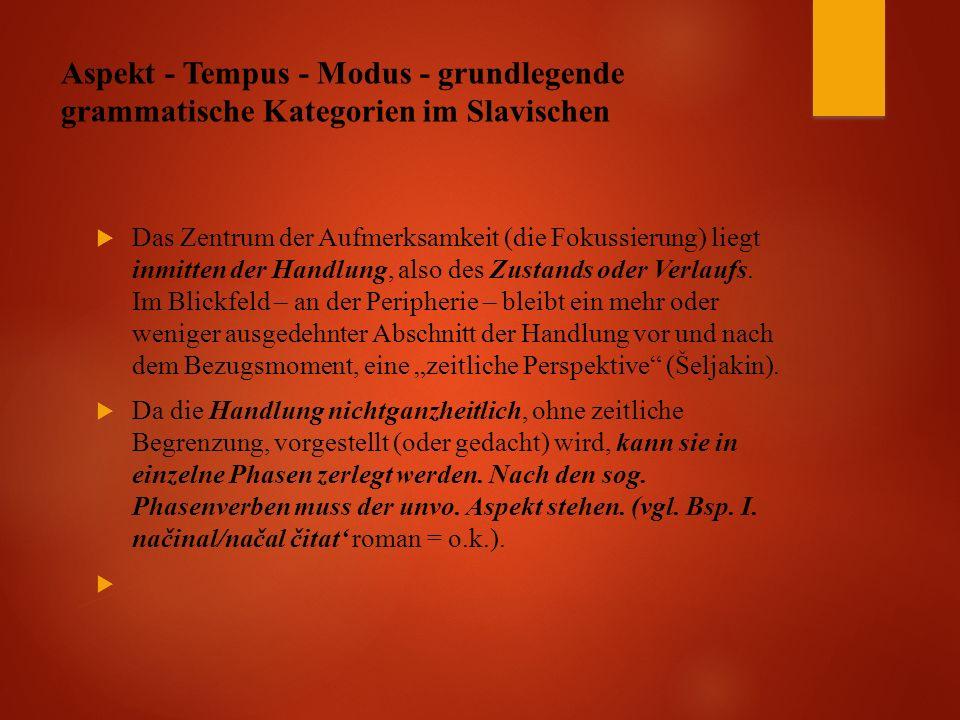 Aspekt - Tempus - Modus - grundlegende grammatische Kategorien im Slavischen  Das Zentrum der Aufmerksamkeit (die Fokussierung) liegt inmitten der Handlung, also des Zustands oder Verlaufs.