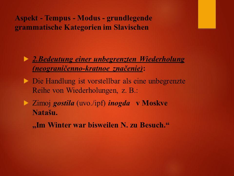 Aspekt - Tempus - Modus - grundlegende grammatische Kategorien im Slavischen  2.Bedeutung einer unbegrenzten Wiederholung (neograničenno-kratnoe značenie):  Die Handlung ist vorstellbar als eine unbegrenzte Reihe von Wiederholungen, z.