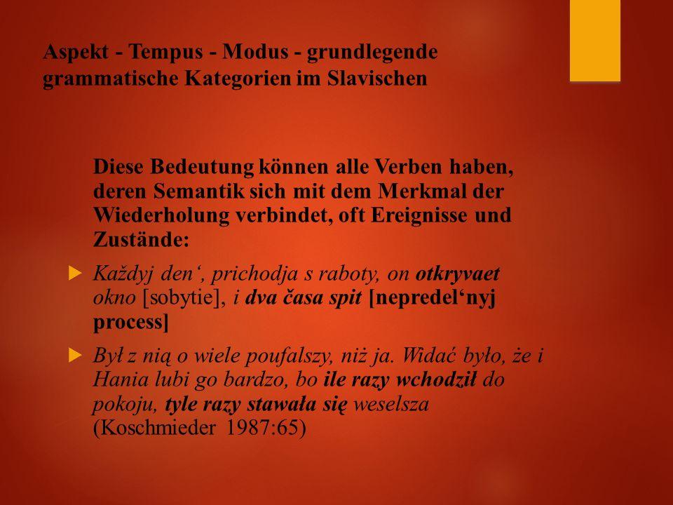Aspekt - Tempus - Modus - grundlegende grammatische Kategorien im Slavischen Diese Bedeutung können alle Verben haben, deren Semantik sich mit dem Merkmal der Wiederholung verbindet, oft Ereignisse und Zustände:  Každyj den', prichodja s raboty, on otkryvaet okno [sobytie], i dva časa spit [nepredel'nyj process]  Był z nią o wiele poufalszy, niż ja.